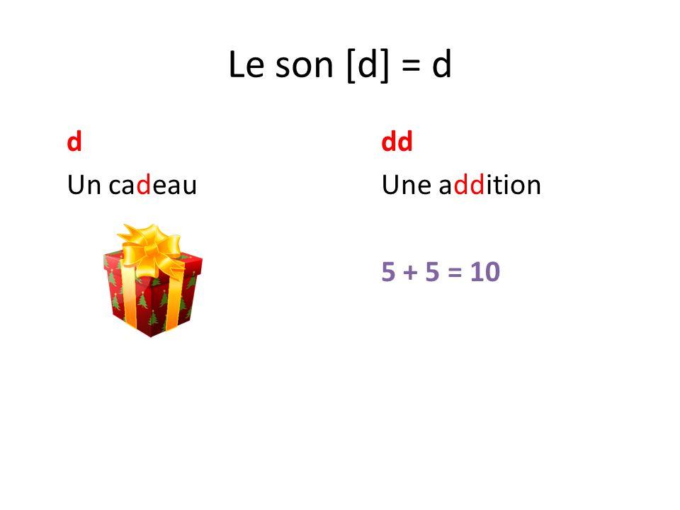 Le son [d] = d d dd Un cadeau Une addition 5 + 5 = 10